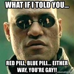 What if I told you / Matrix Morpheus - what if i told you... red pill, blue pill... either way, you're gay!!