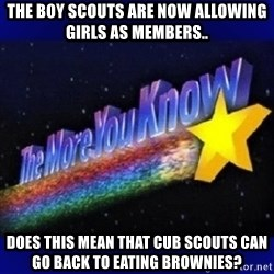 The more you know - The boy scouts are now allowing girls as members.. Does this mean that cub scouts can go back to eating brownies?