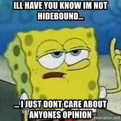 Tough Spongebob - ill have you know im not hidebound... ... i just dont care about anyones opinion