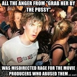 """-Sudden Clarity Clarence - all the anger from """"grab her by the pussy"""" was misdirected rage for the movie producers who abused them"""