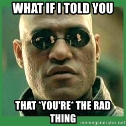 Matrix Morpheus - What if i told you that *you're* the rad thing