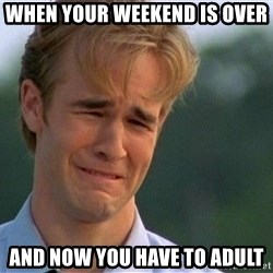 Dawson Crying - When your weekend is over And now you have to adult