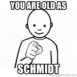 GUESS WHO YOU - you are old as  schmidt