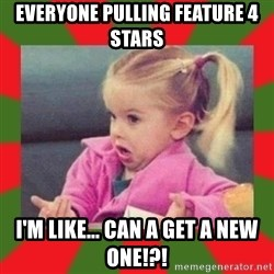 dafuq girl - Everyone pulling feature 4 stars I'm like... can a get a new one!?!