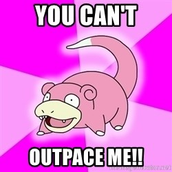 Slowpoke - you can't outpace me!!