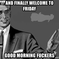Correction Man  - And finally WELCOME TO friday  Good morning FUCKERS