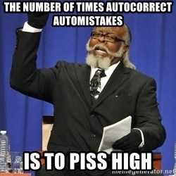 Rent Is Too Damn High - The number of times autocorrect automIstakes Is to piss high