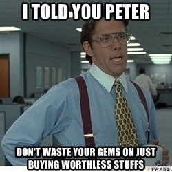 Yeah If You Could Just - i told you peter don't waste your gems on just buying worthless stuffs