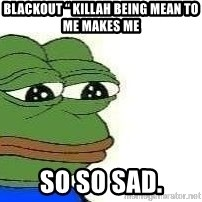 "Sad Frog - Blackout "" killah beIng mean To me makes me So so sad."