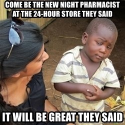 Skeptical 3rd World Kid - come be the new night pharmacist at the 24-hour store they said it will be great they said
