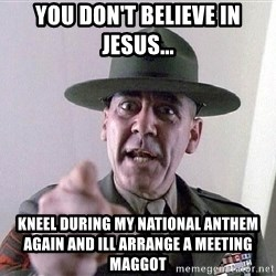 SGTHARTMAN - you don't believe in Jesus... Kneel during my national anthem again and Ill arrange a meeting maggot