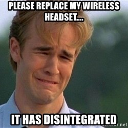 Dawson Crying - Please replace my wireless headset.... it has disintegrated