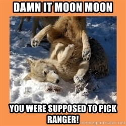 Moon Moon - Damn it moon moon You were supposed to pick ranger!