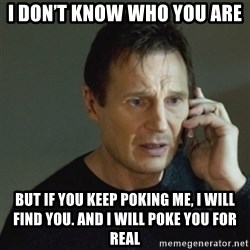 taken meme - I don't know who you are But if you keep poking me, I will find you. And i will poke you for rEal