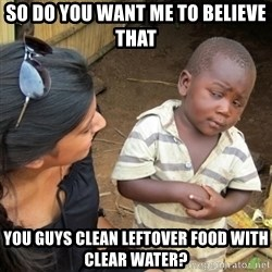 Skeptical 3rd World Kid - so do you want me to believe that  you guys clean leftover food with clear water?