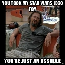 The Dude - You took my Star wars lego toy you're just an asshole
