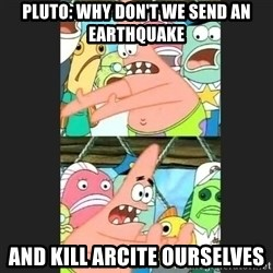 Pushing Patrick - Pluto: why don't we send an earthquake and kill Arcite ourselves