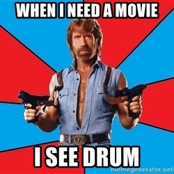 Chuck Norris  - When I need a movie I see drum
