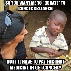 """Skeptical 3rd World Kid - So You want me to """"donate"""" to cancer research But I'll have to pay for That medicine ifi get cancer?"""