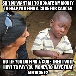 Skeptical 3rd World Kid - So You want me to donaTe my money to Help you find a cure for cancer But if you do find a cure then i will have to pay you money to have that medicine?