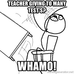 Desk Flip Rage Guy - teacher giving to many test's? Whamo!