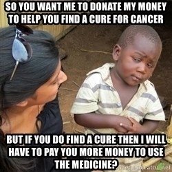 Skeptical 3rd World Kid - So you want me to donate my money to help you find a cure for cancer But if you do find A cure then i will have to pay you more money to use the medicine?