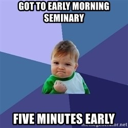 Success Kid - got to early morning seminary five minutes early
