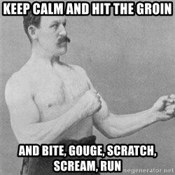 overly manlyman - Keep calm and hit the groin And bite, gouge, scratch, scream, run