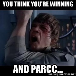 Luke skywalker nooooooo - you think you're winning And Parcc...