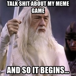 White Gandalf - Talk shit about my MEME GAME And SO it begins...
