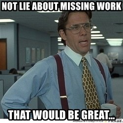Yeah If You Could Just - not lie about missing work that would be great...