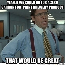 That would be great - yeah,if we could go for a zero garbon footprint brewery product that would be great