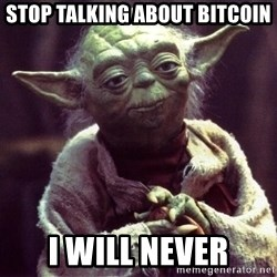 Yoda - stop talking about bitcoin I will never