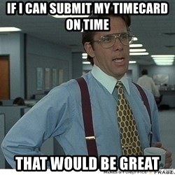 Yeah If You Could Just - If i can submit my timecard on time that would be great