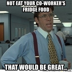 Yeah If You Could Just - not eat your co-worker's fridge food that would be great...