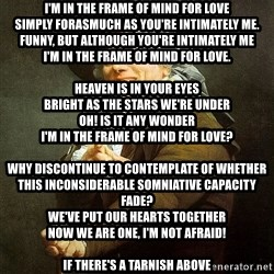 Ducreux - I'm in the frame of mind for love Simply forasmuch as you're intimately me. Funny, but although you're intimately me I'm in the frame of mind for love.  Heaven is in your eyes Bright as the stars we're under Oh! Is it any wonder I'm in the frame of mind for love?  Why discontinue to contemplate of whether This inconsiderable somniative capacity fade? We've put our hearts together Now we are one, I'm not afraid!  If there's a tarnish above If it ought hydrometeor we'll let it But for tonight, passover it! I'm in the frame of mind for friendship