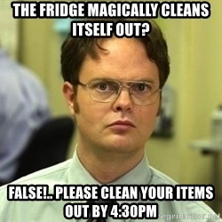 Dwight Schrute - the fridge magically cleans itself out? false!.. please clean your items out by 4:30pm