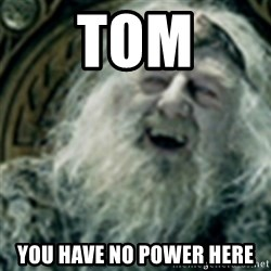 you have no power here - Tom you have no power here