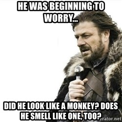 Prepare yourself - He was beginning to worry... Did he look like a monkey? Does he smell like one, too?