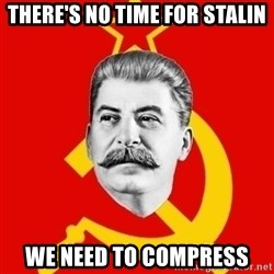 Stalin Says - there's no time for stalin we need to compress