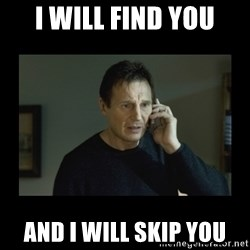 I will find you and kill you - I WILL FIND YOU AND I WILL SKIP YOU