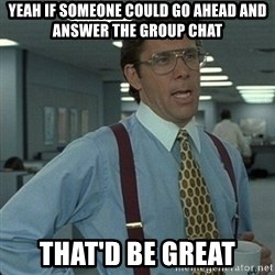 Yeah that'd be great... - Yeah if someone could go ahead and ansWer the group chat That'd be great