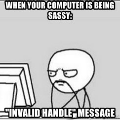 """computer guy - When your computer is being sassy: """"Invalid Handle"""" message"""