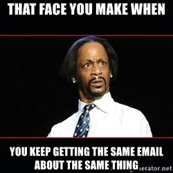 katt williams shocked - that face you make when You keep getting the same email about the same thing