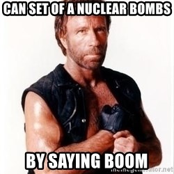 Chuck Norris Meme - can set of a NUCLEAR bombs  by saying boom