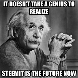 Albert Einstein - it doesn't take a genius to realize steemit is the future now