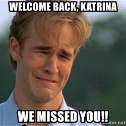 Dawson Crying - welcome back, katrina we missed you!!