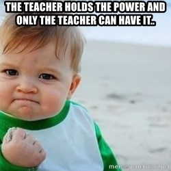 fist pump baby - The teacher holds the power and only the teacher can have it..