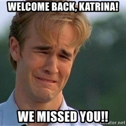 Dawson Crying - welcome back, katrina! we missed you!!