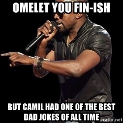 Kanye West - omelet you fin-ish but camil had one of the best dad jokes of all time